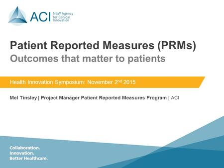 Patient Reported Measures (PRMs) Health Innovation Symposium: November 2 nd 2015 Mel Tinsley | Project Manager Patient Reported Measures Program | ACI.