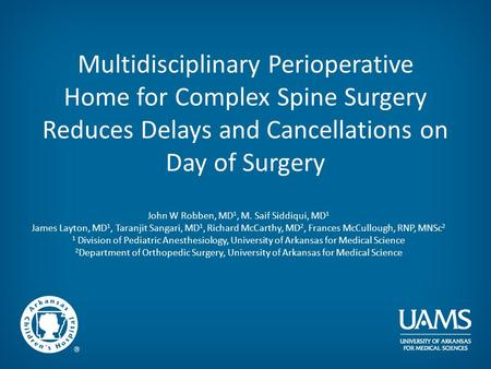 Multidisciplinary Perioperative Home for Complex Spine Surgery Reduces Delays and Cancellations on Day of Surgery John W Robben, MD 1, M. Saif Siddiqui,