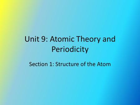 Unit 9: Atomic Theory and Periodicity Section 1: Structure of the Atom.
