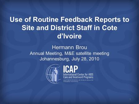 Use of Routine Feedback Reports to Site and District Staff in Cote d'Ivoire Hermann Brou Annual Meeting, M&E satellite meeting Johannesburg, July 28, 2010.