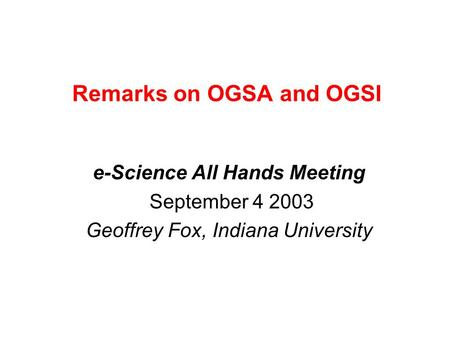 Remarks on OGSA and OGSI e-Science All Hands Meeting September 4 2003 Geoffrey Fox, Indiana University.