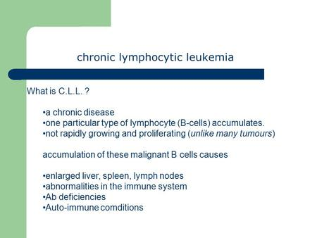 Chronic lymphocytic leukemia What is C.L.L. ? a chronic disease one particular type of lymphocyte (B-cells) accumulates. not rapidly growing and proliferating.