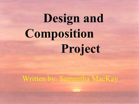 Design and Composition Project Written by: Samantha MacKay.
