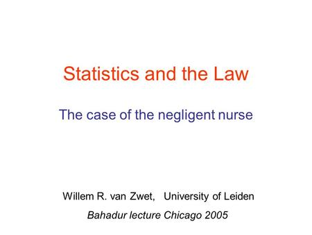 Statistics and the Law The case of the negligent nurse Willem R. van Zwet, University of Leiden Bahadur lecture Chicago 2005.
