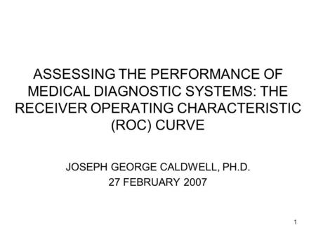 1 ASSESSING THE PERFORMANCE OF MEDICAL DIAGNOSTIC SYSTEMS: THE RECEIVER OPERATING CHARACTERISTIC (ROC) CURVE JOSEPH GEORGE CALDWELL, PH.D. 27 FEBRUARY.