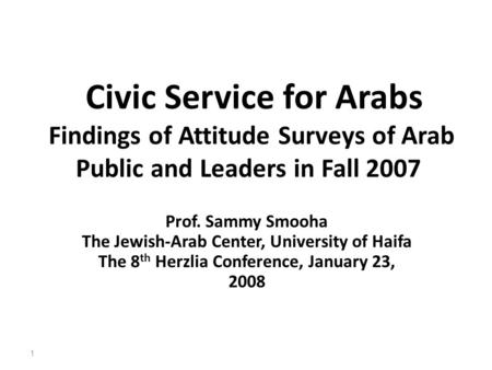 Civic Service for Arabs Findings of Attitude Surveys of Arab Public and Leaders in Fall 2007 Prof. Sammy Smooha The Jewish-Arab Center, University of Haifa.