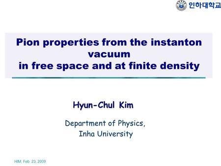 HIM, Feb. 23, 2009 Pion properties from the instanton vacuum in free space and at finite density Hyun-Chul Kim Department of Physics, Inha University.