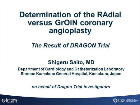 Determination of the RAdial versus GrOiN coronary angioplasty The Result of DRAGON Trial Shigeru Saito, MD Department of Cardiology and Catheterization.