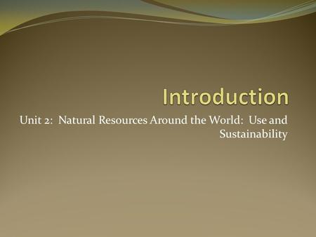 Unit 2: Natural Resources Around the World: Use and Sustainability.
