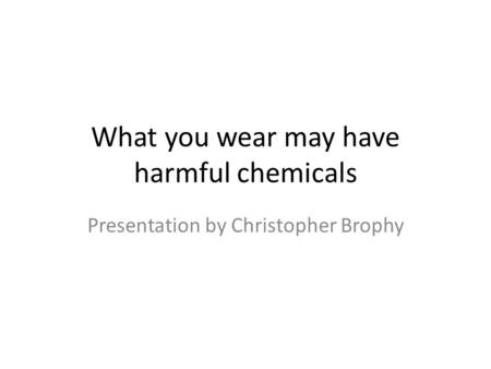 What you wear may have harmful chemicals Presentation by Christopher Brophy.