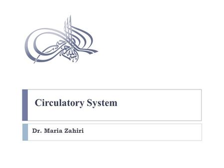 Circulatory System Dr. Maria Zahiri. Cardiovascular System Consists of:  Blood vessels  Lymphatic vessels  Heart.