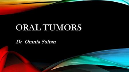 ORAL TUMORS Dr. Omnia Sultan. WHAT IS A TUMOR ? A tumor is simply a swelling or lump A Neoplasm is a progressive uncontrolled proliferation of cells.