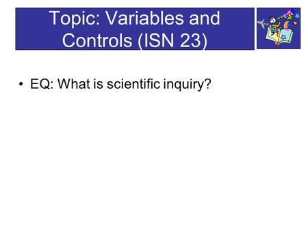 Topic: Variables and Controls (ISN 23) EQ: What is scientific inquiry?