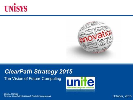 ClearPath Strategy 2015 The Vision of Future <strong>Computing</strong> October, 2015 Brian J. Herkalo Director, ClearPath Solutions & Portfolio Management.