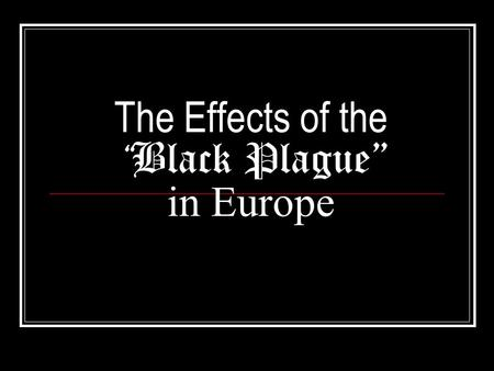 "The Effects of the "" Black Plague"" in Europe. Background: The Black Plague Also famously known as ""Black Death"" Started in eastern europe-1348 Took 3."