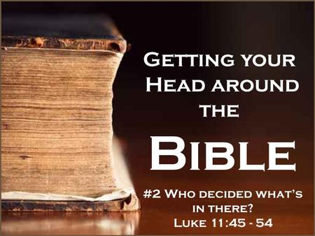 Getting your Head around the Bible #2 Who decided what's in there? Luke 11:45 - 54.