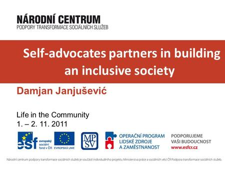 Self-advocates partners in building an inclusive society Damjan Janjušević Life in the Community 1. – 2. 11. 2011.