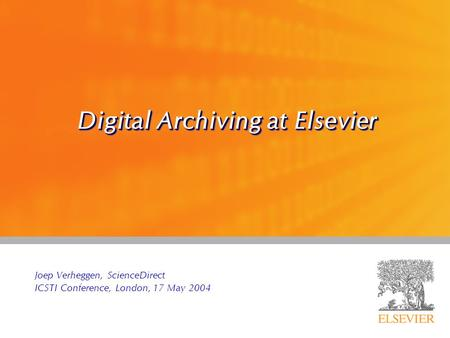 Digital Archiving at Elsevier Joep Verheggen, ScienceDirect ICSTI Conference, London, 17 May 2004.