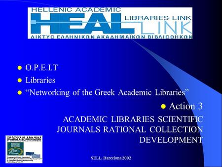 "SELL, Barcelona 2002 O.P.E.I.T Libraries ""Networking of the Greek Academic Libraries"" Action 3 ACADEMIC LIBRARIES SCIENTIFIC JOURNALS RATIONAL COLLECTION."