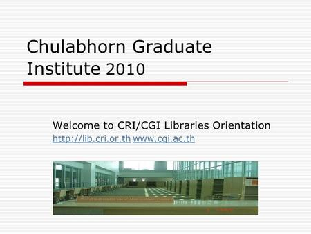 Chulabhorn Graduate Institute 2010 Welcome to CRI/CGI Libraries Orientation