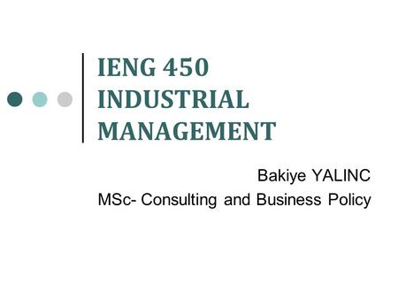 IENG 450 INDUSTRIAL MANAGEMENT Bakiye YALINC MSc- Consulting and Business Policy.