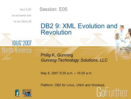 May 8, 2007 9:20 a.m. – 10:20 a.m. Platform: DB2 for Linux, UNIX and Windows DB2 9: XML Evolution and Revolution Philip K. Gunning Gunning Technology Solutions,