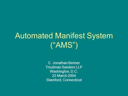 "Automated Manifest System (""AMS"") C. Jonathan Benner Troutman Sanders LLP Washington, D.C. 22 March 2004 Stamford, Connecticut."