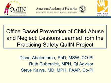 Office Based Prevention of Child Abuse and Neglect: Lessons Learned from the Practicing Safety QuIIN Project Diane Abatemarco, PhD, MSW, CO-PI Ruth Gubernick,