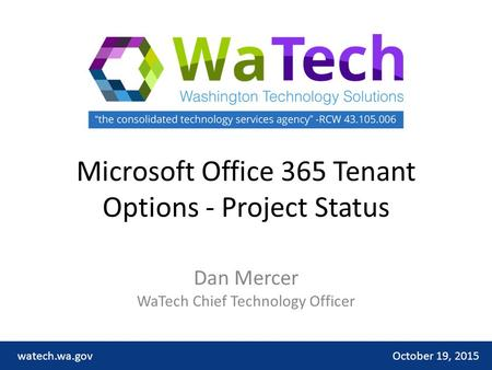Microsoft Office 365 Tenant Options - Project Status Dan Mercer WaTech Chief Technology Officer October 19, 2015watech.wa.gov.