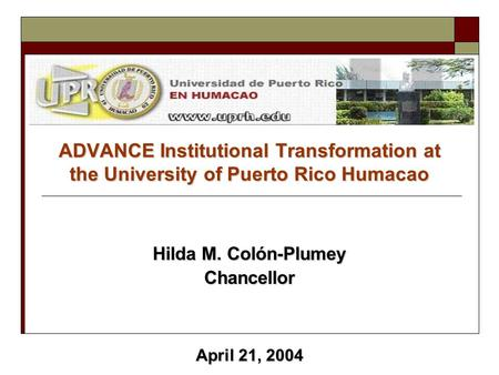 ADVANCE Institutional Transformation at the University of Puerto Rico Humacao Hilda M. Colón-Plumey Chancellor April 21, 2004.