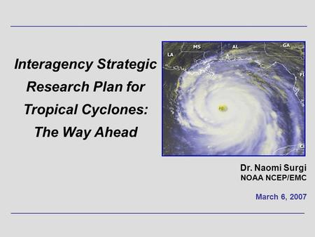 Interagency Strategic Research Plan for Tropical Cyclones: The Way Ahead Dr. Naomi Surgi NOAA NCEP/EMC March 6, 2007.