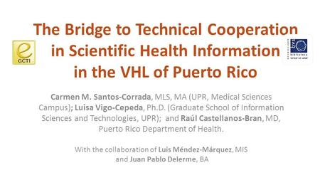 The Bridge to Technical Cooperation in Scientific Health Information in the VHL of Puerto Rico Carmen M. Santos-Corrada, MLS, MA (UPR, Medical Sciences.