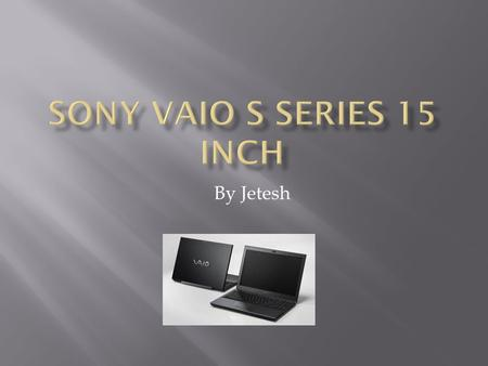By Jetesh. The Sony Vaio S series is a discontinued model made by Sony. It is the cheaper version of the more expensive version the Z series. The reviews.