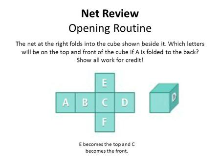 Net Review Opening Routine The net at the right folds into the cube shown beside it. Which letters will be on the top and front of the cube if A is folded.