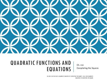 QUADRATIC FUNCTIONS AND EQUATIONS Ch. 4.6 Completing the Square EQ: HOW CAN YOU SOLVE A QUADRATIC EQUATION BY COMPLETING THE SQUARE? I WILL SOLVE QUADRATIC.
