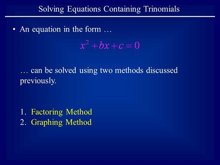 An equation in the form … … can be solved using two methods discussed previously. Solving Equations Containing Trinomials 1.Factoring Method 2.Graphing.