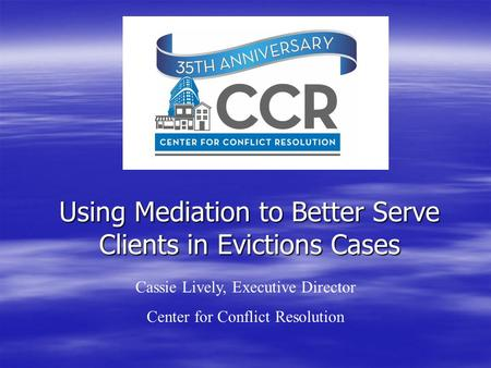 Using Mediation to Better Serve Clients in Evictions Cases Cassie Lively, Executive Director Center for Conflict Resolution.