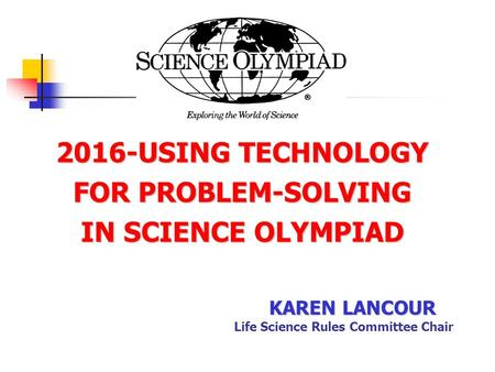 2016-USING TECHNOLOGY FOR PROBLEM-SOLVING IN SCIENCE OLYMPIAD KAREN LANCOUR Life Science Rules Committee Chair.