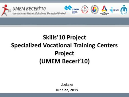 Skills'10 Project Specialized Vocational Training Centers Project (UMEM Beceri'10) Ankara June 22, 2015.