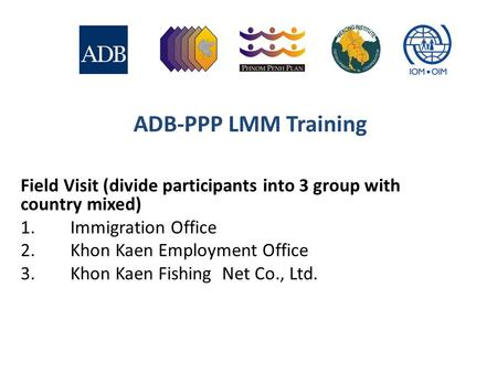 ADB-PPP LMM Training Field Visit (divide participants into 3 group with country mixed) 1.Immigration Office 2.Khon Kaen Employment Office 3.Khon Kaen Fishing.