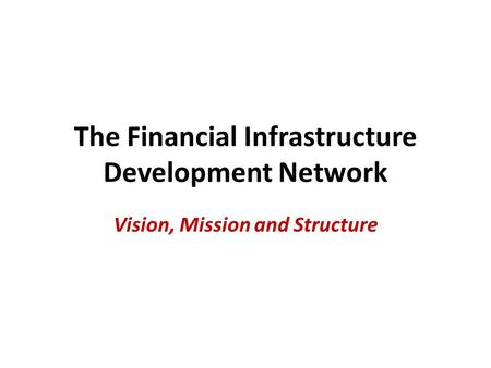 The Financial Infrastructure Development Network Vision, Mission and Structure.