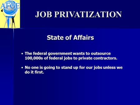 State of Affairs JOB PRIVATIZATION The federal government wants to outsource 100,000s of federal jobs to private contractors. No one is going to stand.