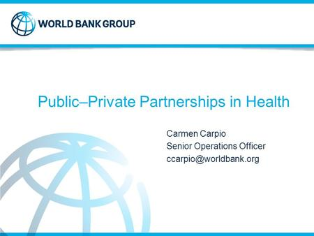 Public–Private Partnerships in Health Carmen Carpio Senior Operations Officer