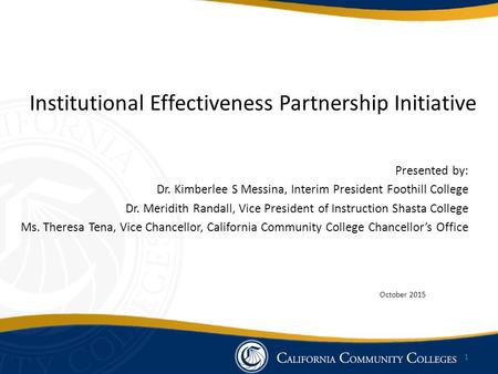 Institutional Effectiveness Partnership Initiative Presented by: Dr. Kimberlee S Messina, Interim President Foothill College Dr. Meridith Randall, Vice.