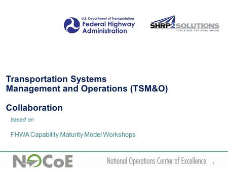 1 based on FHWA Capability Maturity Model Workshops Transportation Systems Management and Operations (TSM&O) Collaboration.