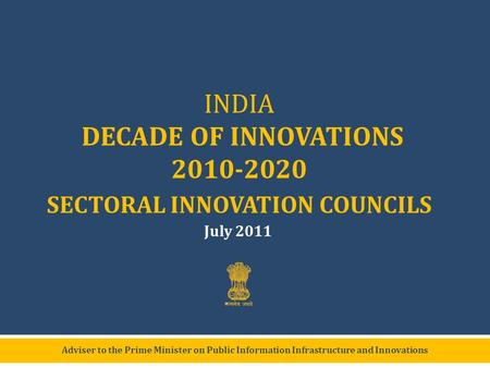 Adviser to the Prime Minister on Public Information Infrastructure and Innovations INDIA DECADE OF INNOVATIONS 2010-2020 SECTORAL INNOVATION COUNCILS July.