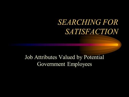SEARCHING FOR SATISFACTION Job Attributes Valued by Potential Government Employees.