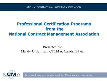 Professional Certification Programs from the National Contract Management Association Presented by: Mandy O'Sullivan, CFCM & Carolyn Flynn.