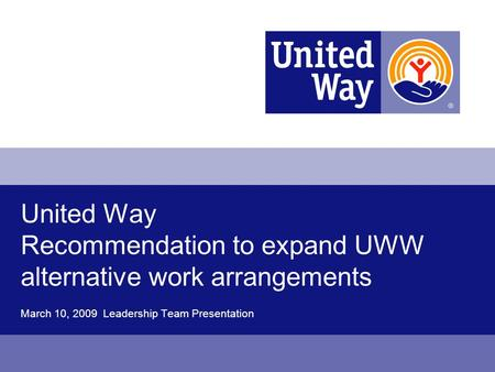 United Way Recommendation to expand UWW alternative work arrangements March 10, 2009 Leadership Team Presentation.