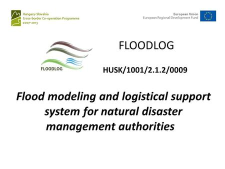Flood modeling and logistical support system for natural disaster management authorities FLOODLOG HUSK/1001/2.1.2/0009.
